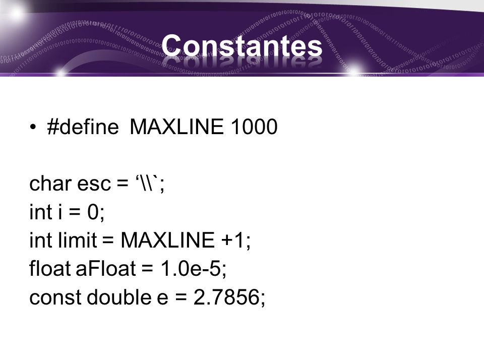 #define MAXLINE 1000 char esc = \\`; int i = 0; int limit = MAXLINE +1; float aFloat = 1.0e-5; const double e = 2.7856;