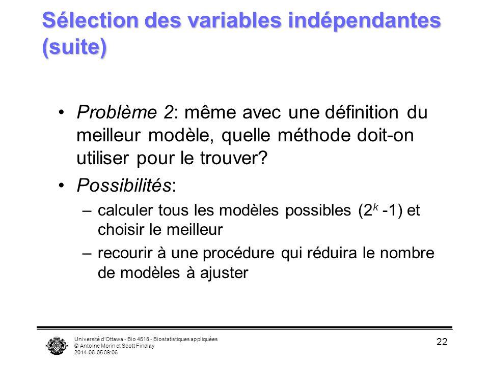 Université dOttawa - Bio 4518 - Biostatistiques appliquées © Antoine Morin et Scott Findlay 2014-06-05 09:08 22 Sélection des variables indépendantes (suite) Problème 2: même avec une définition du meilleur modèle, quelle méthode doit-on utiliser pour le trouver.