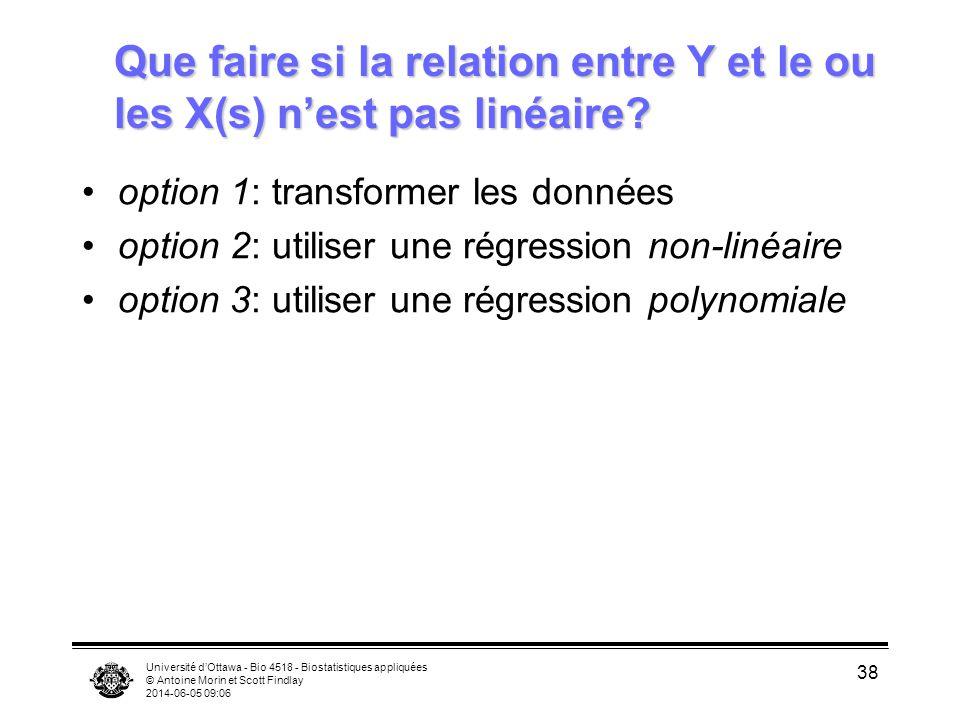 Université dOttawa - Bio 4518 - Biostatistiques appliquées © Antoine Morin et Scott Findlay 2014-06-05 09:08 38 Que faire si la relation entre Y et le ou les X(s) nest pas linéaire.