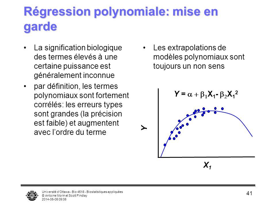 Université dOttawa - Bio 4518 - Biostatistiques appliquées © Antoine Morin et Scott Findlay 2014-06-05 09:08 41 Régression polynomiale: mise en garde La signification biologique des termes élevés à une certaine puissance est généralement inconnue par définition, les termes polynomiaux sont fortement corrélés: les erreurs types sont grandes (la précision est faible) et augmentent avec lordre du terme Les extrapolations de modèles polynomiaux sont toujours un non sens X1X1 Y Y = X 1 - X 1 2