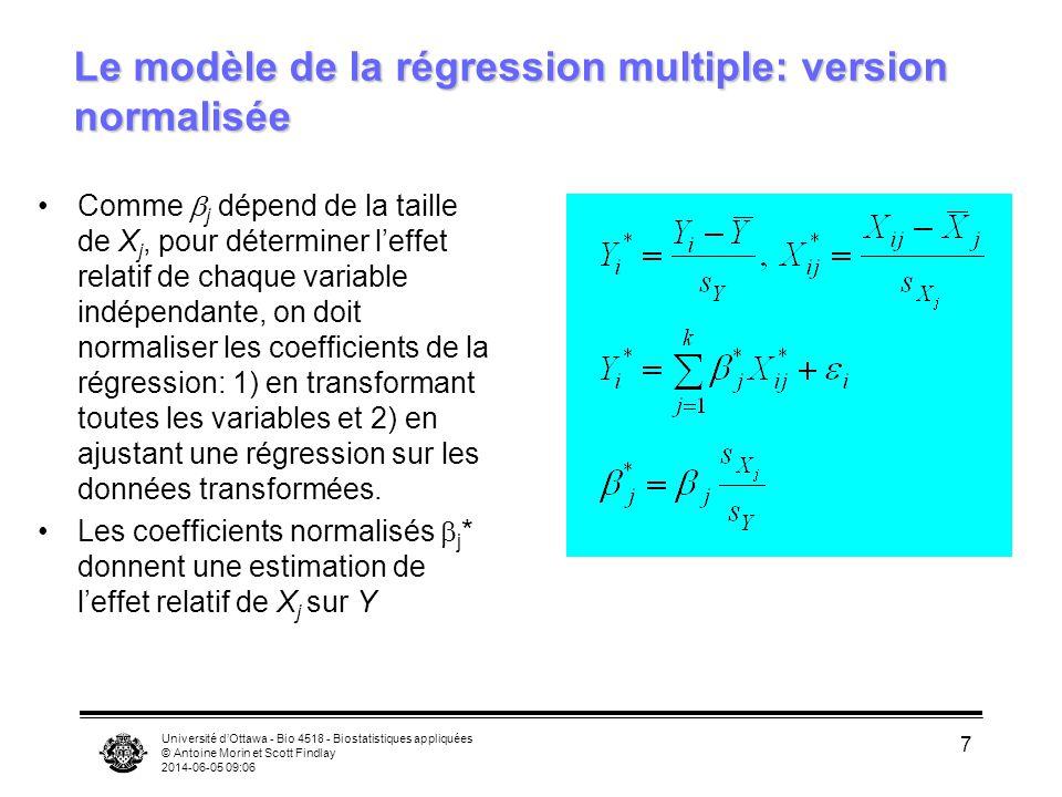 Université dOttawa - Bio 4518 - Biostatistiques appliquées © Antoine Morin et Scott Findlay 2014-06-05 09:08 7 Comme j dépend de la taille de X j, pour déterminer leffet relatif de chaque variable indépendante, on doit normaliser les coefficients de la régression: 1) en transformant toutes les variables et 2) en ajustant une régression sur les données transformées.