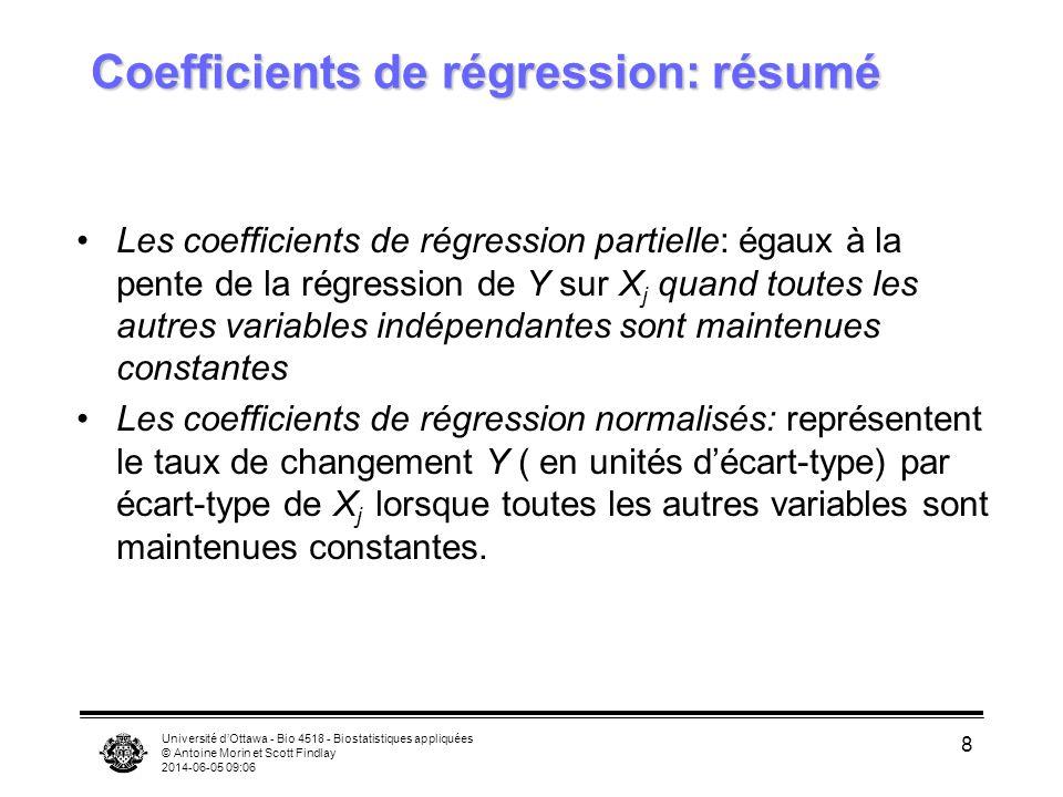 Université dOttawa - Bio 4518 - Biostatistiques appliquées © Antoine Morin et Scott Findlay 2014-06-05 09:08 8 Coefficients de régression: résumé Les coefficients de régression partielle: égaux à la pente de la régression de Y sur X j quand toutes les autres variables indépendantes sont maintenues constantes Les coefficients de régression normalisés: représentent le taux de changement Y ( en unités décart-type) par écart-type de X j lorsque toutes les autres variables sont maintenues constantes.