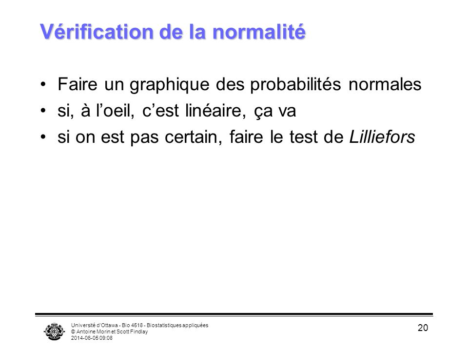 Université dOttawa - Bio 4518 - Biostatistiques appliquées © Antoine Morin et Scott Findlay 2014-06-05 09:09 20 Vérification de la normalité Faire un graphique des probabilités normales si, à loeil, cest linéaire, ça va si on est pas certain, faire le test de Lilliefors