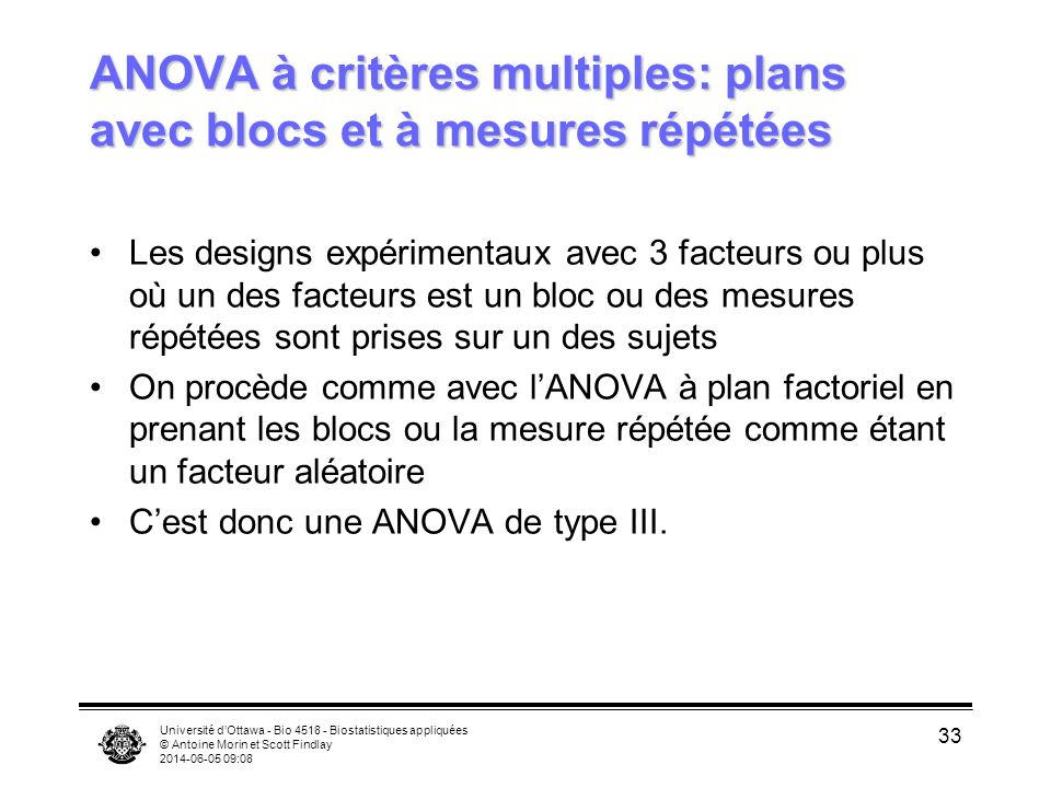 Université dOttawa - Bio 4518 - Biostatistiques appliquées © Antoine Morin et Scott Findlay 2014-06-05 09:10 33 ANOVA à critères multiples: plans avec blocs et à mesures répétées Les designs expérimentaux avec 3 facteurs ou plus où un des facteurs est un bloc ou des mesures répétées sont prises sur un des sujets On procède comme avec lANOVA à plan factoriel en prenant les blocs ou la mesure répétée comme étant un facteur aléatoire Cest donc une ANOVA de type III.