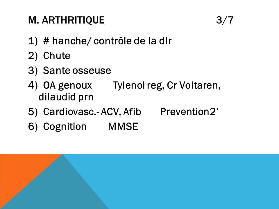 M. ARTHRITIQUE 3/7 1) # hanche/ contrôle de la dlr 2) Chute 3) Sante osseuse 4) OA genoux Tylenol reg, Cr Voltaren, dilaudid prn 5) Cardiovasc.- ACV,