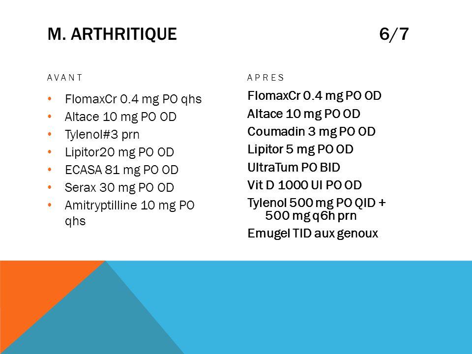 M. ARTHRITIQUE 6/7 AVANT FlomaxCr 0.4 mg PO qhs Altace 10 mg PO OD Tylenol#3 prn Lipitor20 mg PO OD ECASA 81 mg PO OD Serax 30 mg PO OD Amitryptilline