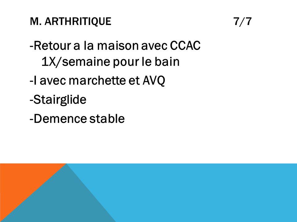 M. ARTHRITIQUE 7/7 -Retour a la maison avec CCAC 1X/semaine pour le bain -I avec marchette et AVQ -Stairglide -Demence stable