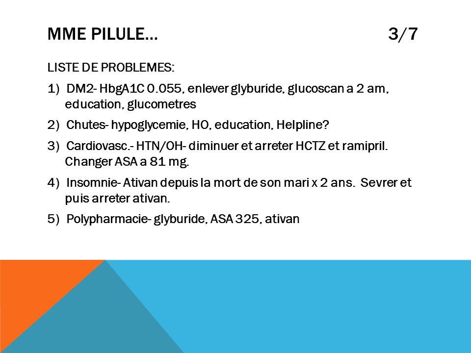 MME PILULE… 3/7 LISTE DE PROBLEMES: 1) DM2- HbgA1C 0.055, enlever glyburide, glucoscan a 2 am, education, glucometres 2) Chutes- hypoglycemie, HO, edu