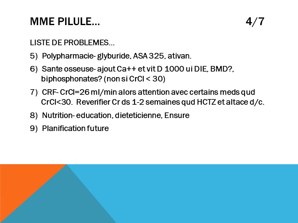 MME PILULE… 4/7 LISTE DE PROBLEMES… 5) Polypharmacie- glyburide, ASA 325, ativan. 6) Sante osseuse- ajout Ca++ et vit D 1000 ui DIE, BMD?, biphosphona