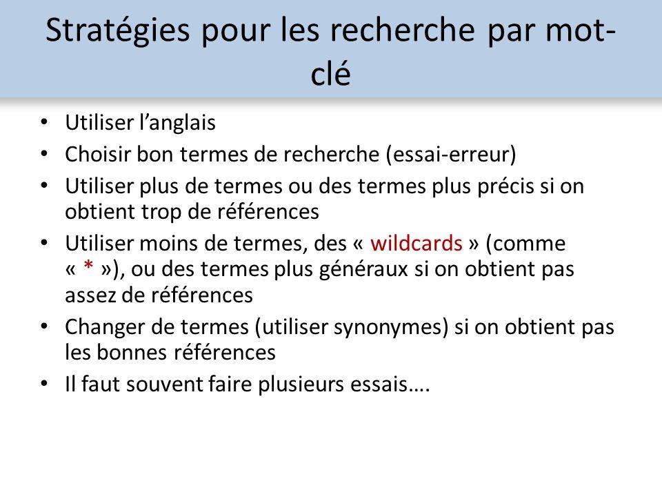 Stratégies pour les recherche par mot- clé Utiliser langlais Choisir bon termes de recherche (essai-erreur) Utiliser plus de termes ou des termes plus précis si on obtient trop de références Utiliser moins de termes, des « wildcards » (comme « * »), ou des termes plus généraux si on obtient pas assez de références Changer de termes (utiliser synonymes) si on obtient pas les bonnes références Il faut souvent faire plusieurs essais….