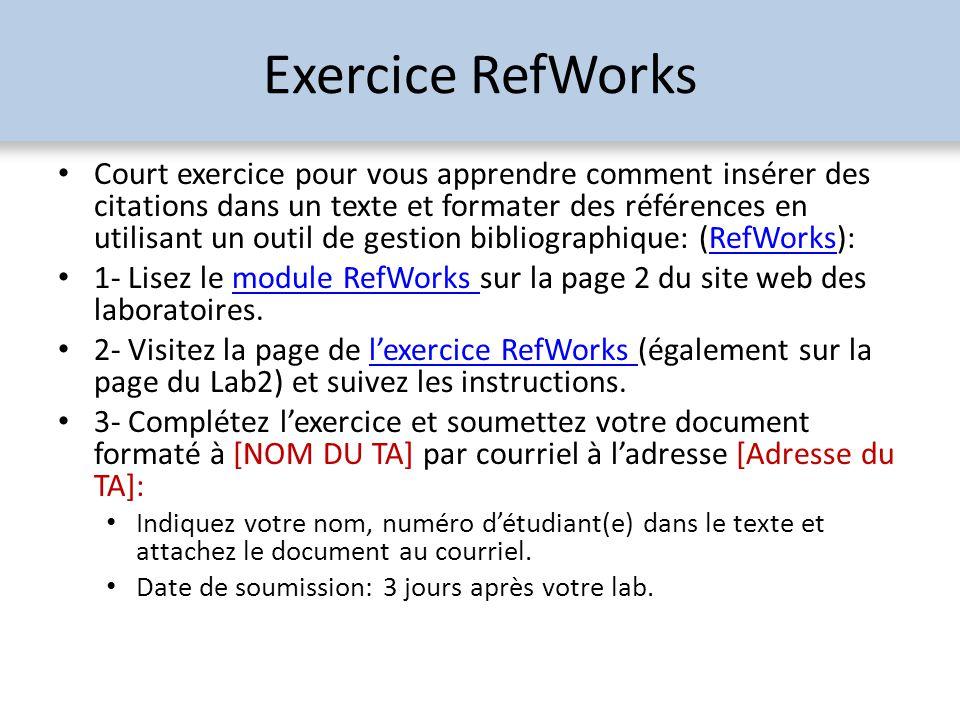 Exercice RefWorks Court exercice pour vous apprendre comment insérer des citations dans un texte et formater des références en utilisant un outil de gestion bibliographique: (RefWorks):RefWorks 1- Lisez le module RefWorks sur la page 2 du site web des laboratoires.module RefWorks 2- Visitez la page de lexercice RefWorks (également sur la page du Lab2) et suivez les instructions.lexercice RefWorks 3- Complétez lexercice et soumettez votre document formaté à [NOM DU TA] par courriel à ladresse [Adresse du TA]: Indiquez votre nom, numéro détudiant(e) dans le texte et attachez le document au courriel.