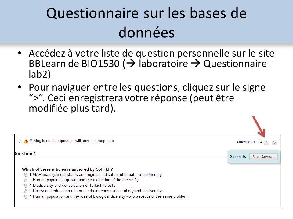 Questionnaire sur les bases de données Accédez à votre liste de question personnelle sur le site BBLearn de BIO1530 ( laboratoire Questionnaire lab2) Pour naviguer entre les questions, cliquez sur le signe >.