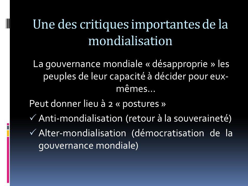 Une des critiques importantes de la mondialisation La gouvernance mondiale « désapproprie » les peuples de leur capacité à décider pour eux- mêmes… Peut donner lieu à 2 « postures » Anti-mondialisation (retour à la souveraineté) Alter-mondialisation (démocratisation de la gouvernance mondiale)