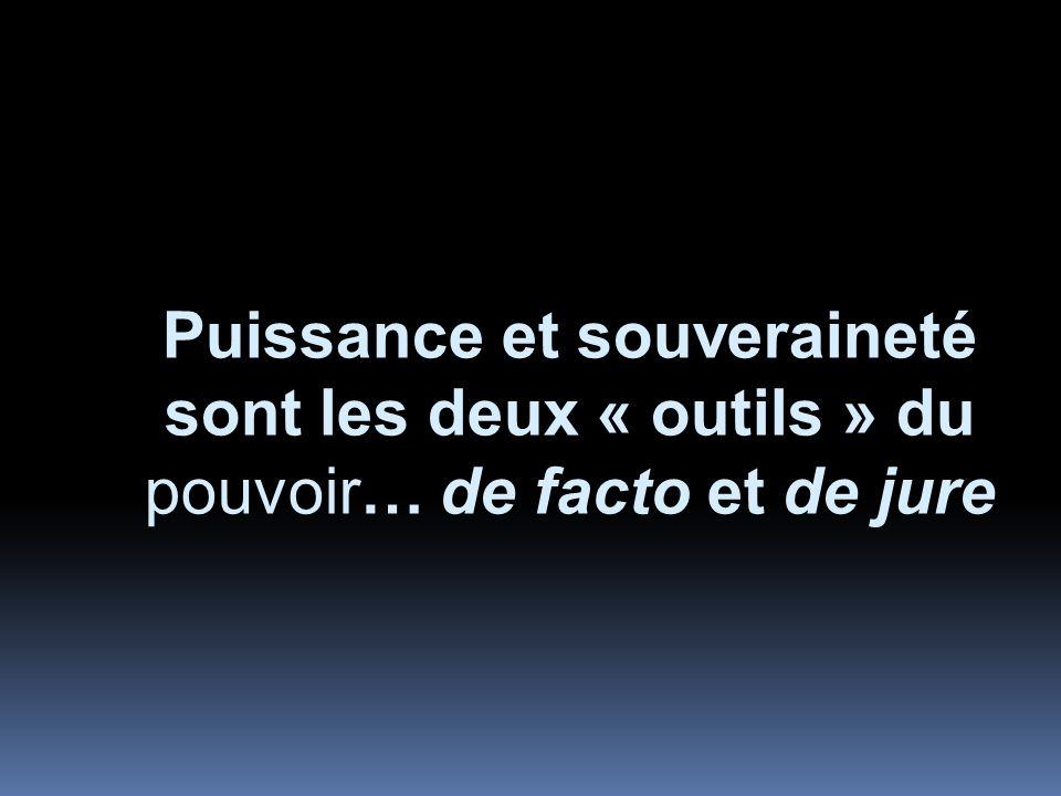 Puissance et souveraineté sont les deux « outils » du pouvoir… de facto et de jure
