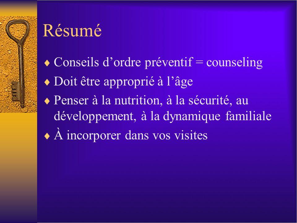 Résumé Conseils dordre préventif = counseling Doit être approprié à lâge Penser à la nutrition, à la sécurité, au développement, à la dynamique familiale À incorporer dans vos visites
