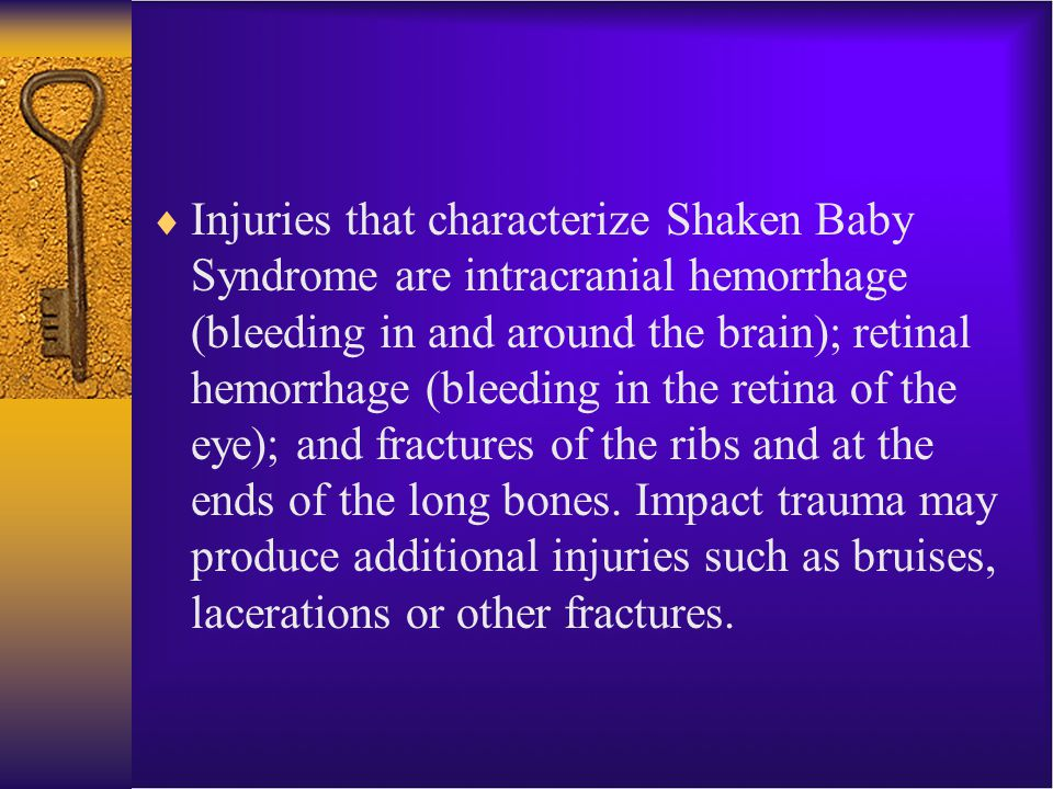 Injuries that characterize Shaken Baby Syndrome are intracranial hemorrhage (bleeding in and around the brain); retinal hemorrhage (bleeding in the retina of the eye); and fractures of the ribs and at the ends of the long bones.