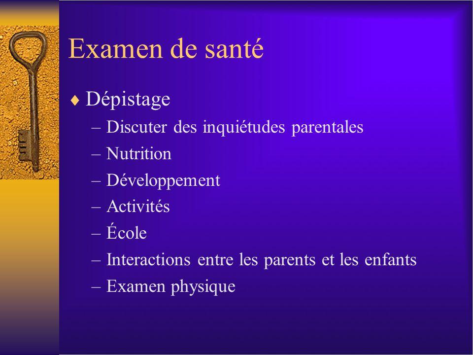 Examen de santé Dépistage –Discuter des inquiétudes parentales –Nutrition –Développement –Activités –École –Interactions entre les parents et les enfants –Examen physique