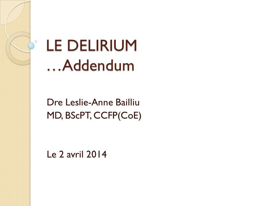 LE DELIRIUM …Addendum Dre Leslie-Anne Bailliu MD, BScPT, CCFP(CoE) Le 2 avril 2014