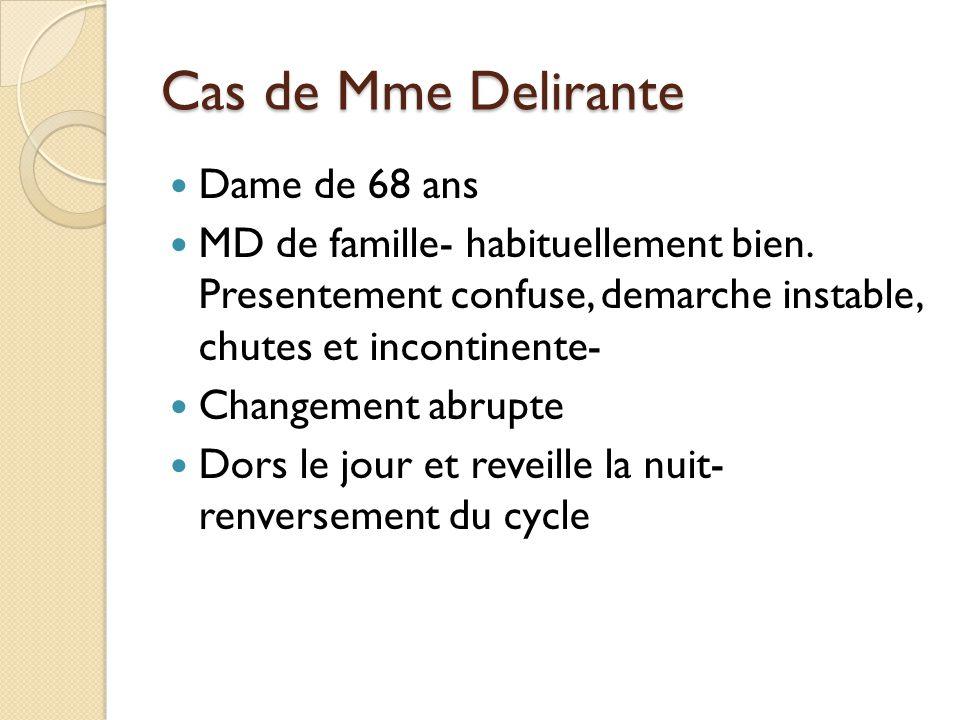 Cas de Mme Delirante Dame de 68 ans MD de famille- habituellement bien. Presentement confuse, demarche instable, chutes et incontinente- Changement ab