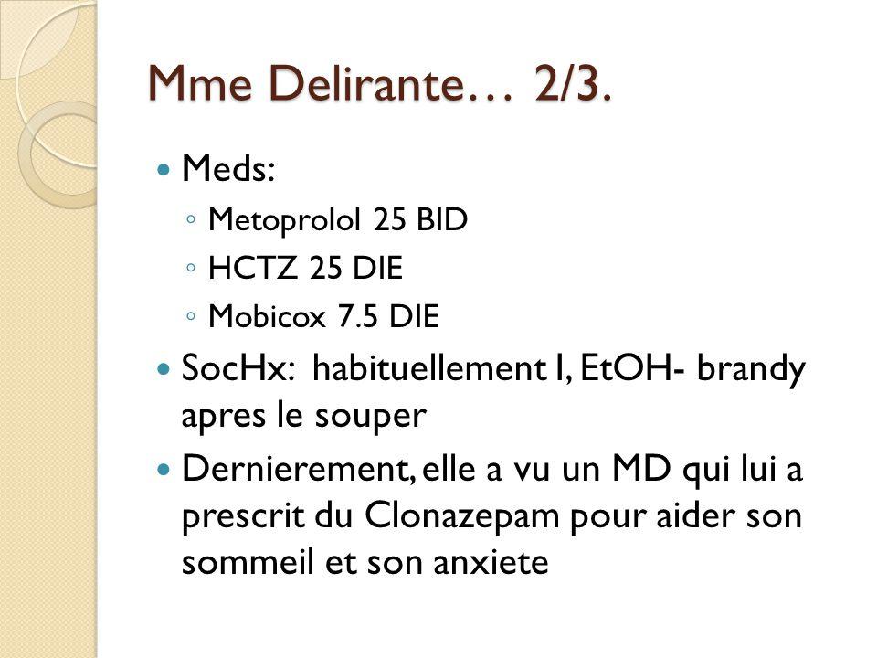 Mme Delirante… 2/3. Meds: Metoprolol 25 BID HCTZ 25 DIE Mobicox 7.5 DIE SocHx: habituellement I, EtOH- brandy apres le souper Dernierement, elle a vu