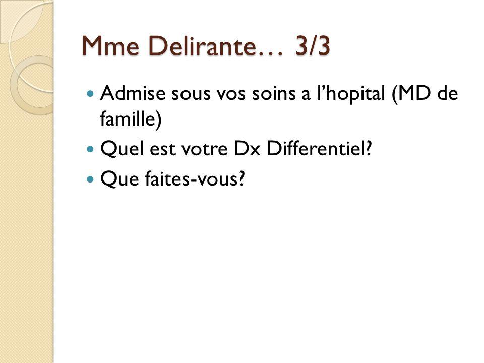 Mme Delirante… 3/3 Admise sous vos soins a lhopital (MD de famille) Quel est votre Dx Differentiel? Que faites-vous?