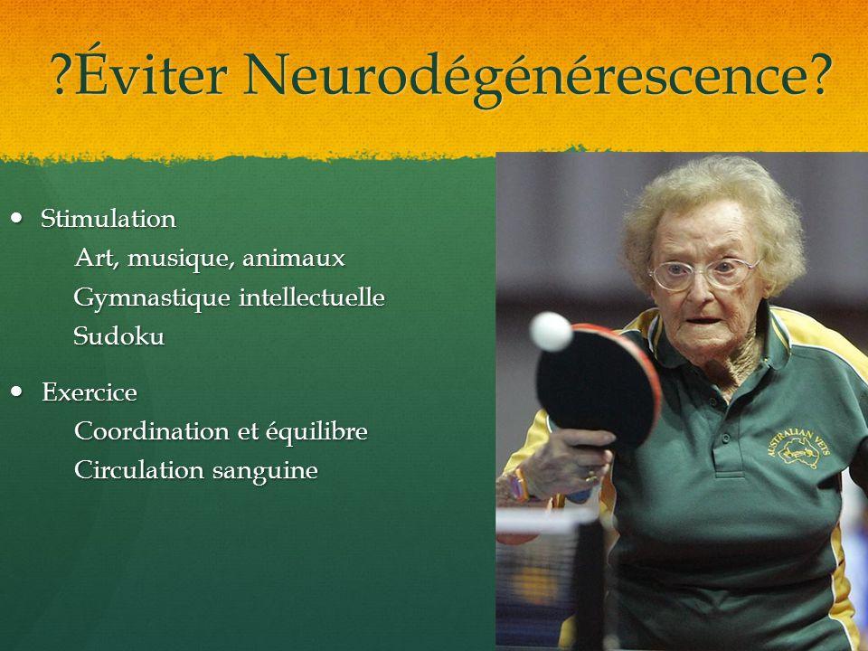 ?Éviter Neurodégénérescence? Stimulation Stimulation Art, musique, animaux Gymnastique intellectuelle Sudoku Exercice Exercice Coordination et équilib