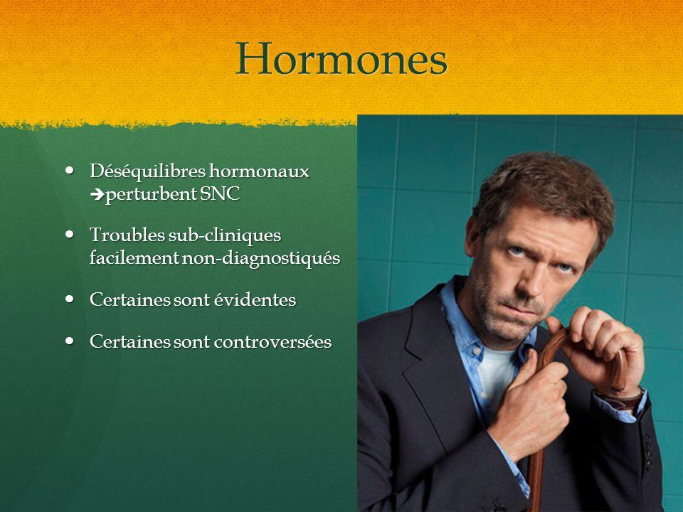 Hormones Déséquilibres hormonaux perturbent SNC Déséquilibres hormonaux perturbent SNC Troubles sub-cliniques facilement non-diagnostiqués Troubles su