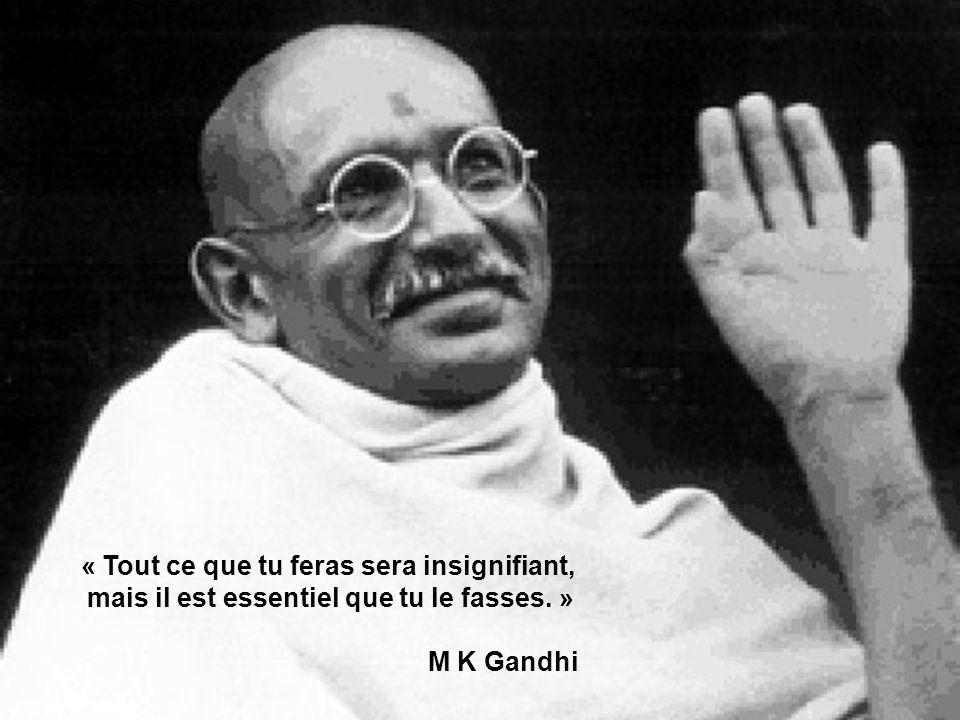 « Tout ce que tu feras sera insignifiant, mais il est essentiel que tu le fasses. » M K Gandhi