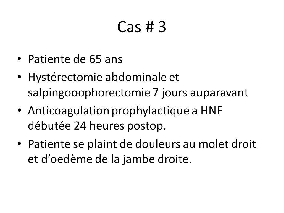 Cas # 3 Patiente de 65 ans Hystérectomie abdominale et salpingooophorectomie 7 jours auparavant Anticoagulation prophylactique a HNF débutée 24 heures