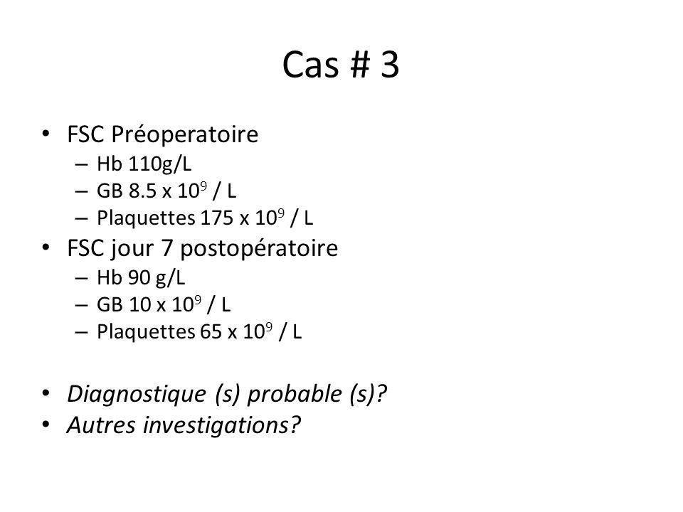 Cas # 3 FSC Préoperatoire – Hb 110g/L – GB 8.5 x 10 9 / L – Plaquettes 175 x 10 9 / L FSC jour 7 postopératoire – Hb 90 g/L – GB 10 x 10 9 / L – Plaqu