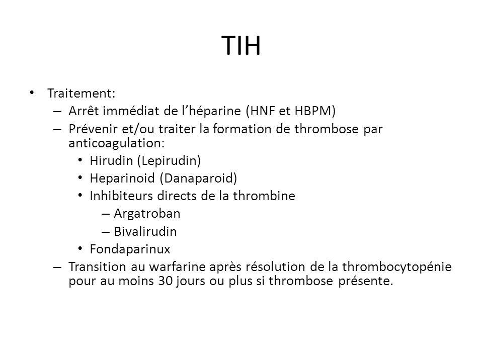 TIH Traitement: – Arrêt immédiat de lhéparine (HNF et HBPM) – Prévenir et/ou traiter la formation de thrombose par anticoagulation: Hirudin (Lepirudin