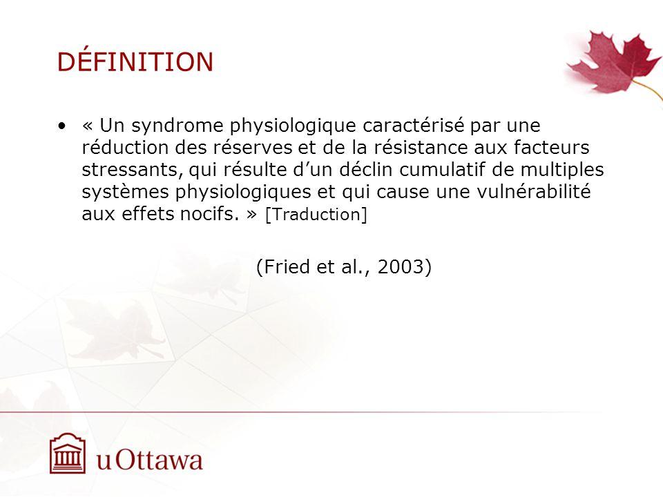 DÉFINITION « Un syndrome physiologique caractérisé par une réduction des réserves et de la résistance aux facteurs stressants, qui résulte dun déclin cumulatif de multiples systèmes physiologiques et qui cause une vulnérabilité aux effets nocifs.