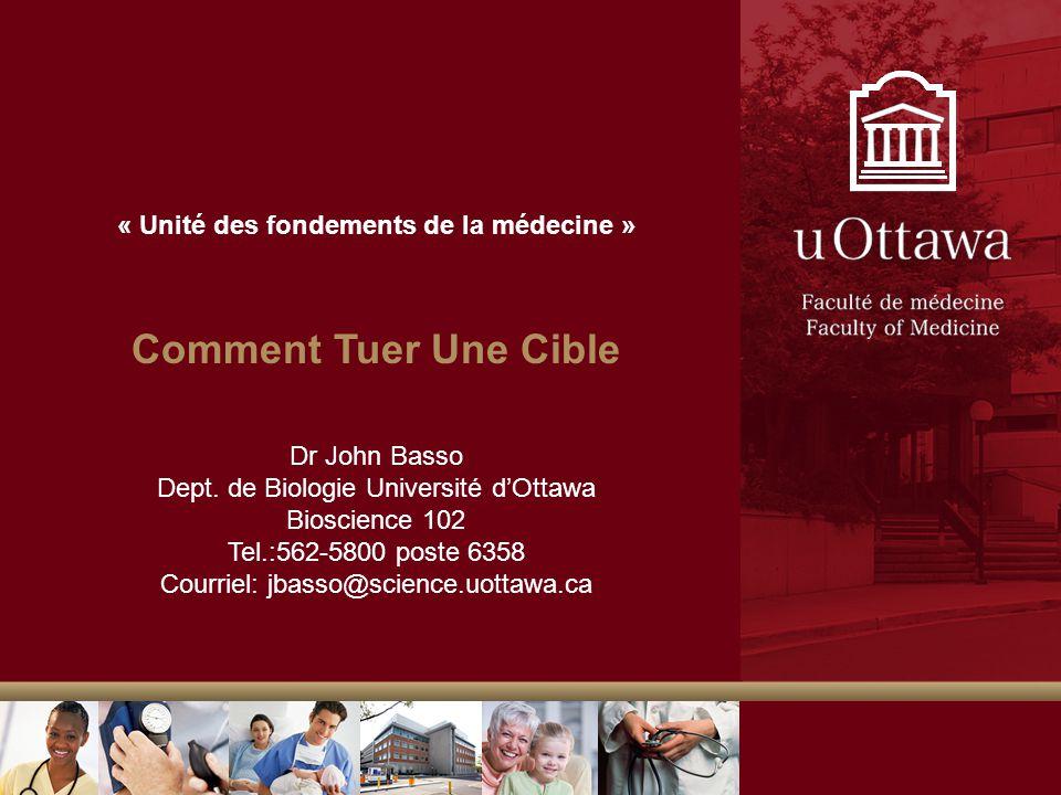 « Unité des fondements de la médecine » Comment Tuer Une Cible Dr John Basso Dept. de Biologie Université dOttawa Bioscience 102 Tel.:562-5800 poste 6