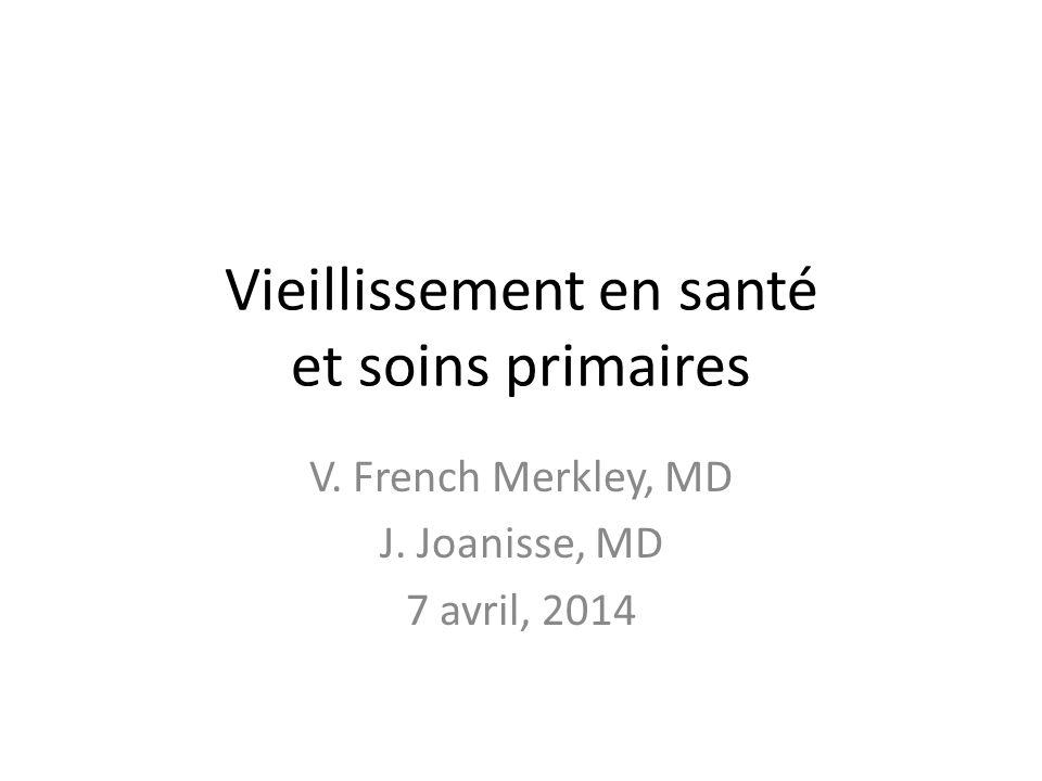 Vieillissement en santé et soins primaires V. French Merkley, MD J. Joanisse, MD 7 avril, 2014