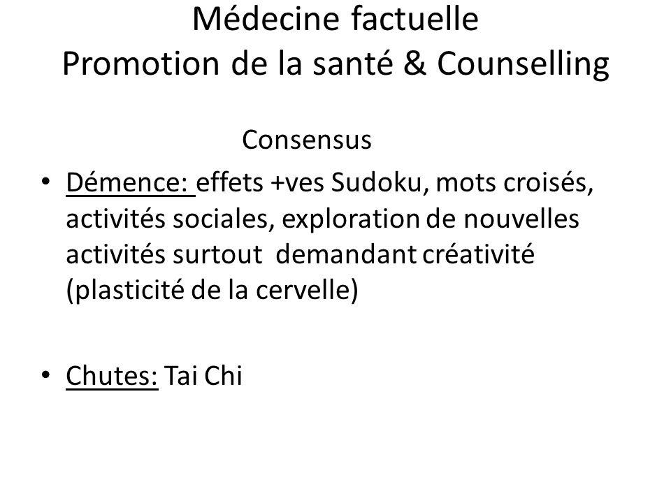 Médecine factuelle Promotion de la santé & Counselling Consensus Démence: effets +ves Sudoku, mots croisés, activités sociales, exploration de nouvelles activités surtout demandant créativité (plasticité de la cervelle) Chutes: Tai Chi