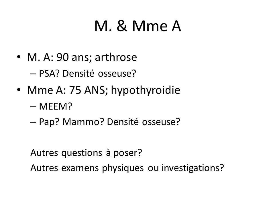 M. & Mme A M. A: 90 ans; arthrose – PSA? Densité osseuse? Mme A: 75 ANS; hypothyroidie – MEEM? – Pap? Mammo? Densité osseuse? Autres questions à poser