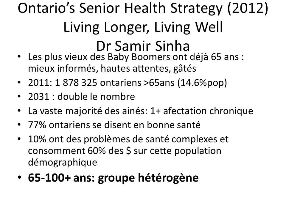 Ontarios Senior Health Strategy (2012) Living Longer, Living Well Dr Samir Sinha Les plus vieux des Baby Boomers ont déjà 65 ans : mieux informés, hautes attentes, gâtés 2011: 1 878 325 ontariens >65ans (14.6%pop) 2031 : double le nombre La vaste majorité des ainés: 1+ afectation chronique 77% ontariens se disent en bonne santé 10% ont des problèmes de santé complexes et consomment 60% des $ sur cette population démographique 65-100+ ans: groupe hétérogène