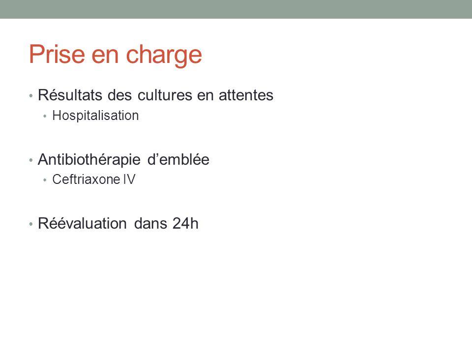 Prise en charge Résultats des cultures en attentes Hospitalisation Antibiothérapie demblée Ceftriaxone IV Réévaluation dans 24h