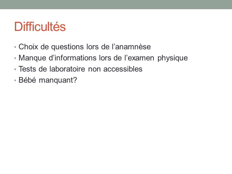 Difficultés Choix de questions lors de lanamnèse Manque dinformations lors de lexamen physique Tests de laboratoire non accessibles Bébé manquant?