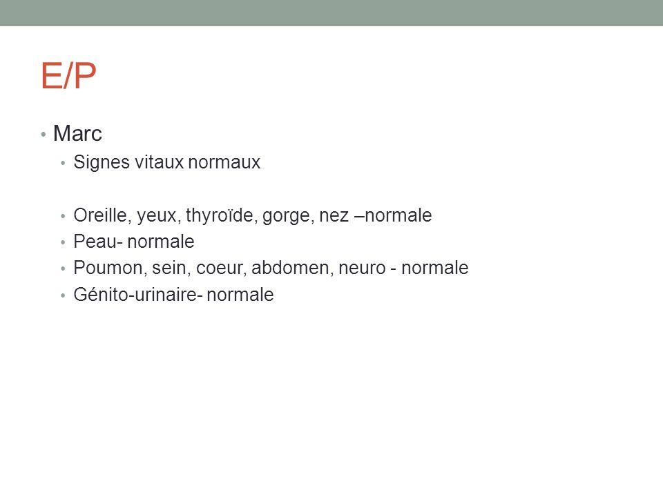 E/P Marc Signes vitaux normaux Oreille, yeux, thyroïde, gorge, nez –normale Peau- normale Poumon, sein, coeur, abdomen, neuro - normale Génito-urinair