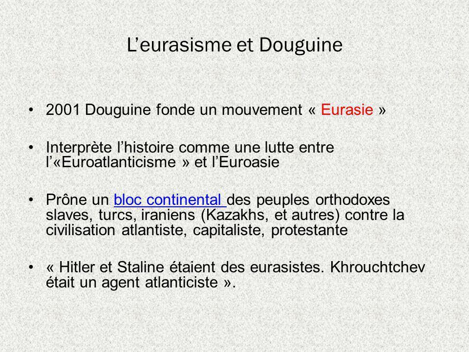 Leurasisme et Douguine 2001 Douguine fonde un mouvement « Eurasie » Interprète lhistoire comme une lutte entre l«Euroatlanticisme » et lEuroasie Prône un bloc continental des peuples orthodoxes slaves, turcs, iraniens (Kazakhs, et autres) contre la civilisation atlantiste, capitaliste, protestantebloc continental « Hitler et Staline étaient des eurasistes.