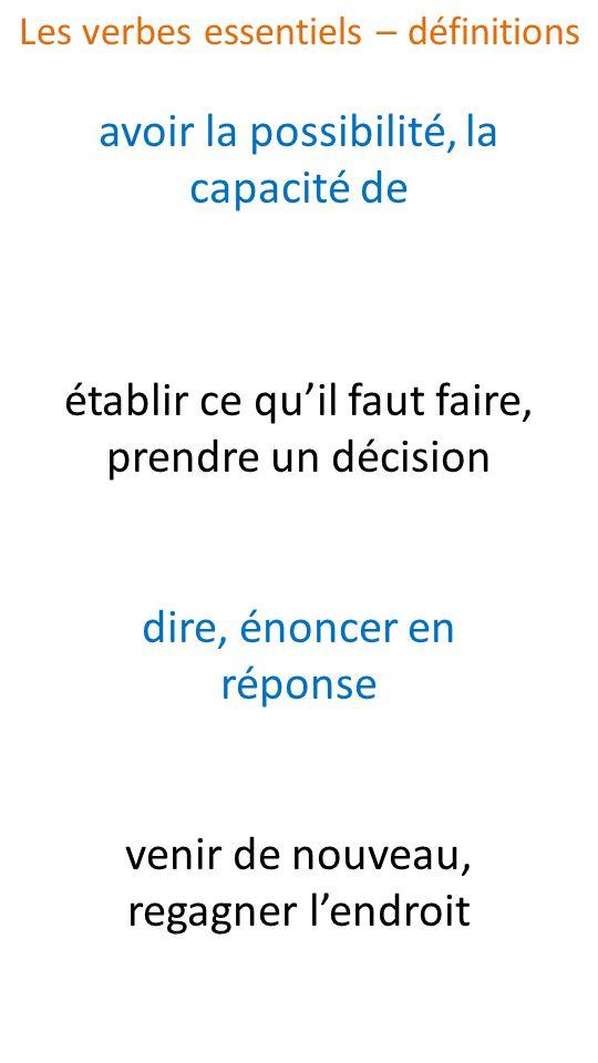 avoir la possibilité, la capacité de établir ce quil faut faire, prendre un décision dire, énoncer en réponse venir de nouveau, regagner lendroit Les verbes essentiels – définitions