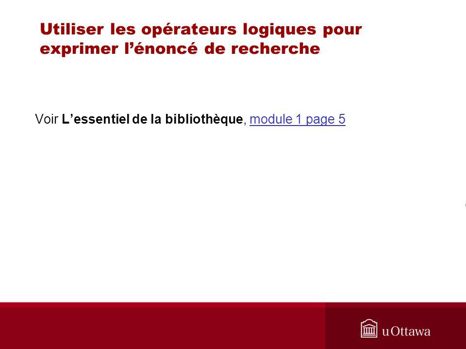 Utiliser les opérateurs logiques pour exprimer lénoncé de recherche Voir Lessentiel de la bibliothèque, module 1 page 5module 1 page 5
