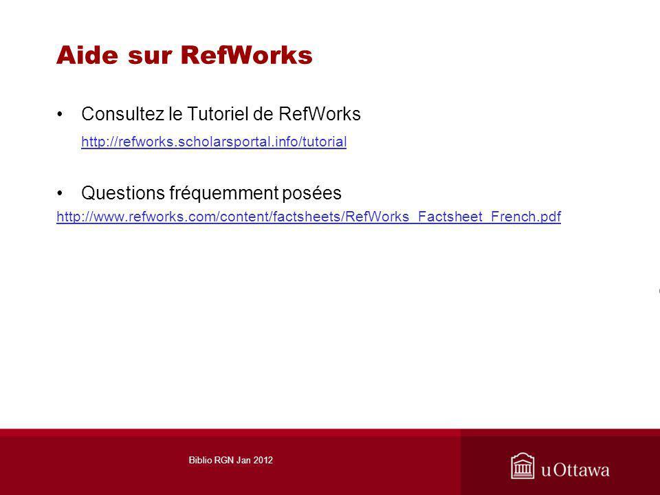 Aide sur RefWorks Consultez le Tutoriel de RefWorks http://refworks.scholarsportal.info/tutorial Questions fréquemment posées http://www.refworks.com/content/factsheets/RefWorks_Factsheet_French.pdf Biblio RGN Jan 2012