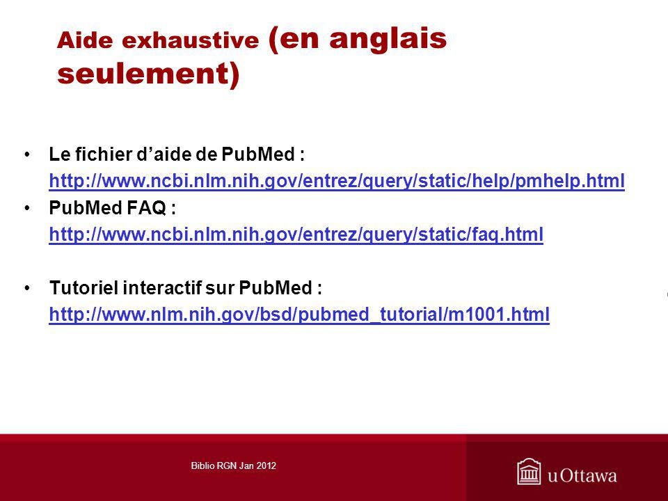 Aide exhaustive (en anglais seulement) Le fichier daide de PubMed : http://www.ncbi.nlm.nih.gov/entrez/query/static/help/pmhelp.html PubMed FAQ : http://www.ncbi.nlm.nih.gov/entrez/query/static/faq.html Tutoriel interactif sur PubMed : http://www.nlm.nih.gov/bsd/pubmed_tutorial/m1001.html Biblio RGN Jan 2012