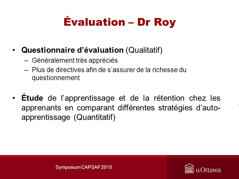 Évaluation – Dr Roy Questionnaire dévaluation (Qualitatif) –Généralement très appréciés –Plus de directives afin de sassurer de la richesse du questionnement Étude de lapprentissage et de la rétention chez les apprenants en comparant différentes stratégies dauto- apprentissage (Quantitatif) Symposium CAPSAF 2010