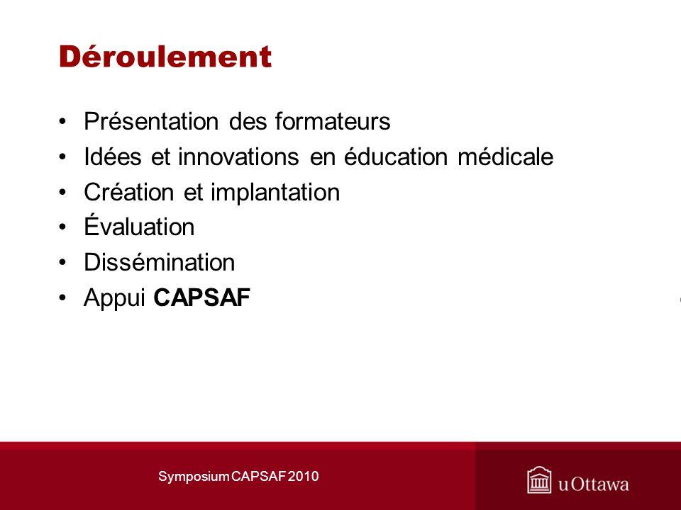 Symposium CAPSAF 2010 Déroulement Présentation des formateurs Idées et innovations en éducation médicale Création et implantation Évaluation Dissémination Appui CAPSAF