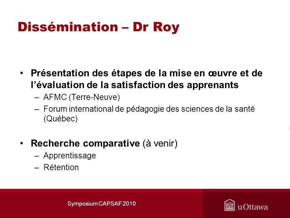Dissémination – Dr Roy Présentation des étapes de la mise en œuvre et de lévaluation de la satisfaction des apprenants –AFMC (Terre-Neuve) –Forum international de pédagogie des sciences de la santé (Québec) Recherche comparative (à venir) –Apprentissage –Rétention Symposium CAPSAF 2010