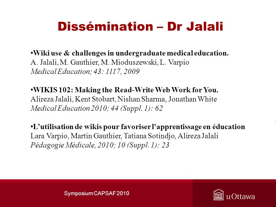 Dissémination – Dr Jalali Symposium CAPSAF 2010 Wiki use & challenges in undergraduate medical education. A. Jalali, M. Gauthier, M. Mioduszewski, L.