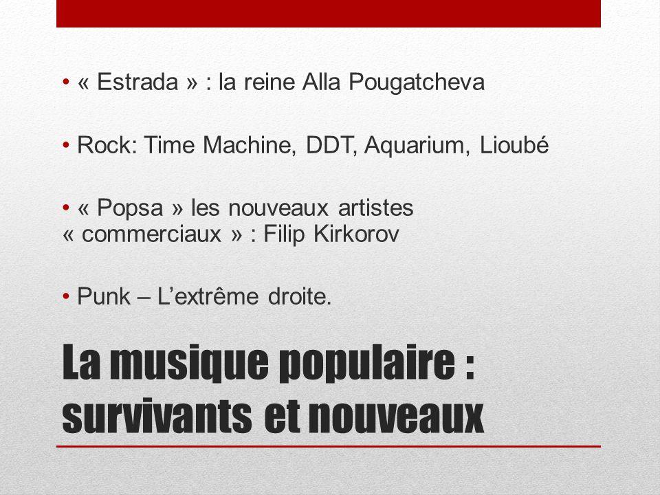La musique populaire : survivants et nouveaux « Estrada » : la reine Alla Pougatcheva Rock: Time Machine, DDT, Aquarium, Lioubé « Popsa » les nouveaux